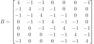 $B = \begin{bmatrix}  4 & -1 & -1 &  0 &  0 &  0 & -1 \\  -1 &  4 & -1 & -1 &  0 &  0 &  0 \\  -1 & -1 &  4 & -1 & -1 &  0 &  0 \\   0 & -1 & -1 &  4 & -1 & -1 &  0 \\   0 &  0 & -1 & -1 &  4 & -1 & -1 \\   0 &  0 &  0 & -1 & -1 &  4 & -1 \\  -1 &  0 &  0 &  0 & -1 & -1 &  4 \end{bmatrix}$