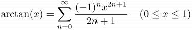 $\displaystyle \arctan(x) = \sum_{n=0}^{\infty}\frac{(-1)^{n}x^{2n+1}}{2n+1}\;\;\;\;(0\le x\le 1)$