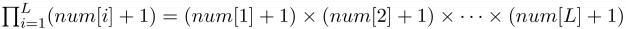 $\textstyle \prod_{i=1}^{L}(num[i] + 1) = (num[1] + 1) \times (num[2] + 1) \times \cdots \times (num[L] + 1)$