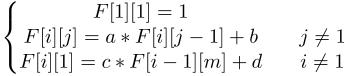 $\displaystyle  \left\{\begin{matrix} F[1][1] = 1 \\  F[i][j] = a*F[i][j-1]+b && j \neq 1 \\  F[i][1] = c*F[i-1][m]+d && i \neq 1  \end{matrix}\right. $