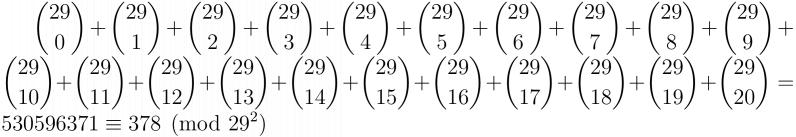 \large$\displaystyle\binom{29}{0}+\binom{29}{1}+\binom{29}{2}+\binom{29}{3}+\binom{29}{4}+\binom{29}{5}+\binom{29}{6}+\binom{29}{7}+\binom{29}{8}+\binom{29}{9}+\binom{29}{10}+\binom{29}{11}+\binom{29}{12}+\binom{29}{13}+\binom{29}{14}+\binom{29}{15}+\binom{29}{16}+\binom{29}{17}+\binom{29}{18}+\binom{29}{19}+\binom{29}{20} = 530596371 \equiv 378 \pmod{29^2}$