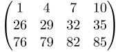 $\textstyle  \begin{pmatrix} 1  &  4 &  7 & 10 \\ 26 & 29 & 32 & 35 \\ 76 & 79 & 82 & 85 \end{pmatrix} $
