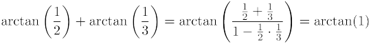 $\displaystyle \arctan\left(\frac{1}{2}\right)+\arctan\left(\frac{1}{3}\right)=\arctan\left(\frac{\frac{1}{2}+\frac{1}{3}}{1-\frac{1}{2}\cdot \frac{1}{3}}\right)=\arctan(1)$
