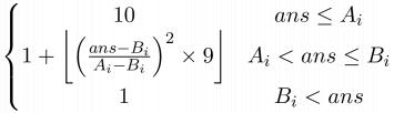 $ \left\{\begin{matrix} 10 & ans \le A_i\\  1 + \left \lfloor \left ( \frac{ans - B_i}{A_i - B_i} \right )^2 \times9 \right \rfloor & A_i < ans \le B_i \\ 1 & B_i < ans \end{matrix}\right. $